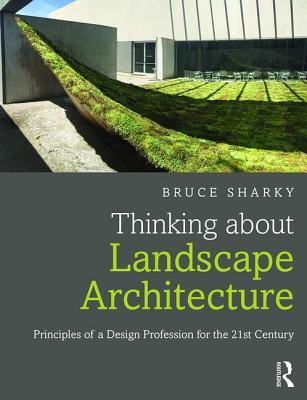 Thinking about Landscape Architecture: Principles of a Design Profession for the 21st Century  by  Bruce Sharky