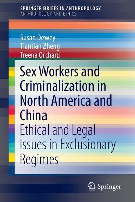 Sex Workers and Criminalization in North America and China: Ethical and Legal Issues in Exclusionary Regimes  by  Susan Dewey