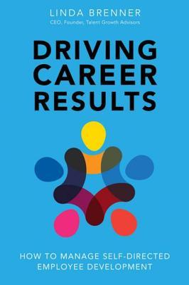 Driving Career Results: How to Manage Self-Directed Employee Development Linda Brenner