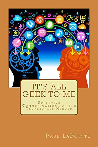 Its All Geek To Me: Effective Communication For The Technically Minded Paul LaPointe