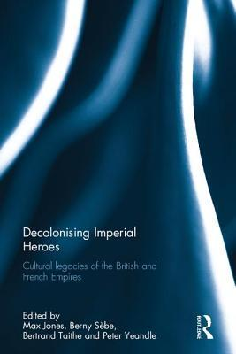 Decolonising Imperial Heroes: Cultural Legacies of the British and French Empires  by  Max Jones