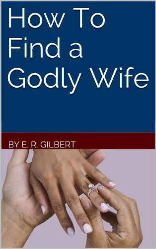 How To Find a Godly Wife  by  E. R. Gilbert
