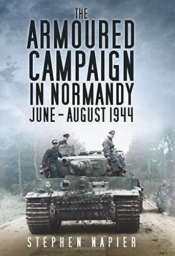 The Armoured Campaign in Normandy, June-August, 1944  by  Stephen Napier