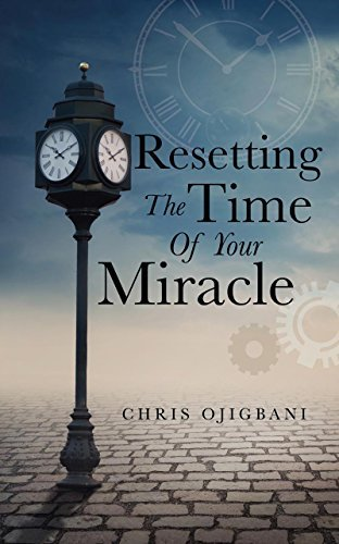 Resetting The Time Of Your Miracle Chris Ojigbani