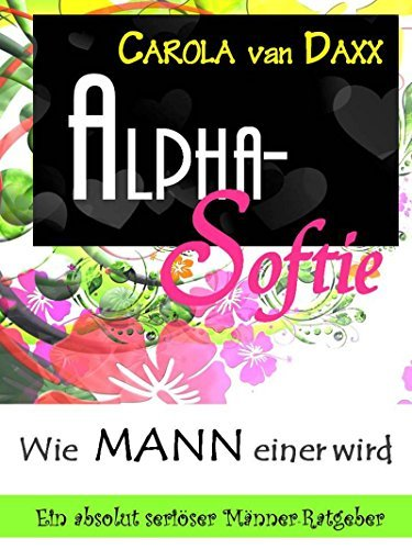 Alpha Softie - Wie MANN einer wird: Ein absolut seriöser Männer-Ratgeber  by  Carola van Daxx
