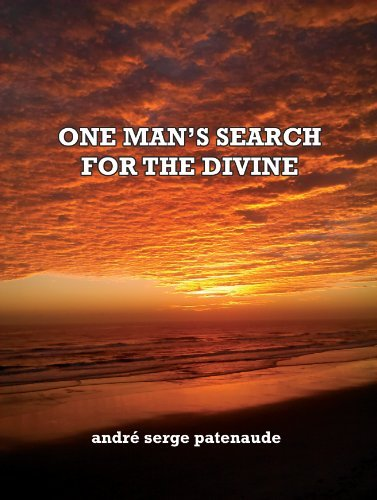 ONE MANS SEARCH FOR THE DIVINE Andre Patenaude