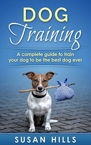Dog Training : A Complete Guide for Training Your Dog to Be the Best Dog Ever  by  Susan Hills