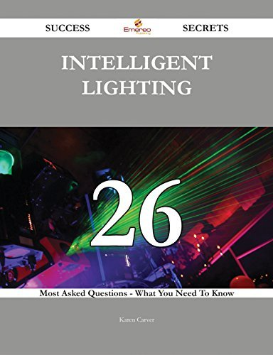 Intelligent Lighting 26 Success Secrets - 26 Most Asked Questions On Intelligent Lighting - What You Need To Know  by  Karen Carver