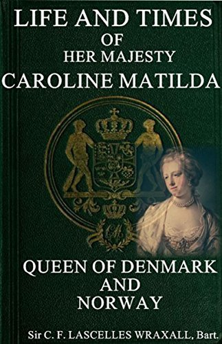 LIFE AND TIMES CAROLINE MATILDA: QUEEN OF DENMARK AND NORWAY Sir C. F. LASCELLES WRAXALL Bart.