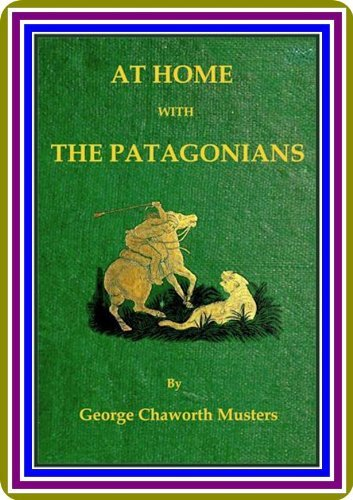 At Home with the Patagonians / A Years Wanderings over Untrodden Ground from the Straits of Magellan to the Rio Negro  by  George Chaworth Musters. by George Chaworth Musters.