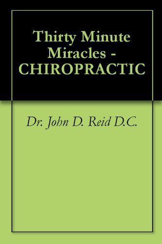 Thirty Minute Miracles - CHIROPRACTIC  by  Dr. John D. Reid D.C.