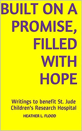 Built On A PROMISE, Filled With HOPE: Writings to benefit St. Jude Childrens Research Hospital  by  Heather L. Flood