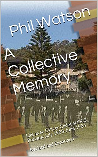 A Collective Memory: Life as an Officer Cadet at OCS Portsea: July 1983-June 1984 Revised and Expanded Phil Watson