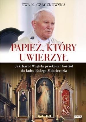 Papież, który uwierzył. Jak Karol Wojtyła przekonał Kościół do kultu Bożego Miłosierdzia  by  Ewa K. Czaczkowska