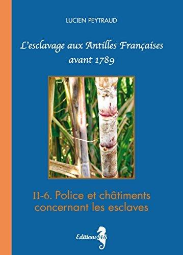 II-6 Police et châtiments concernant les esclaves: Lesclavage aux Antilles Françaises avant 1789 Lucien Peytraud