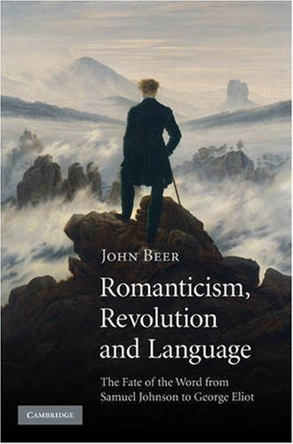 Romanticism, Revolution and Language: The Fate of the Word from Samuel Johnson to George Eliot John B. Beer