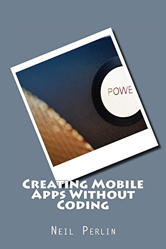 Creating Mobile Apps Without Coding  by  Neil Perlin