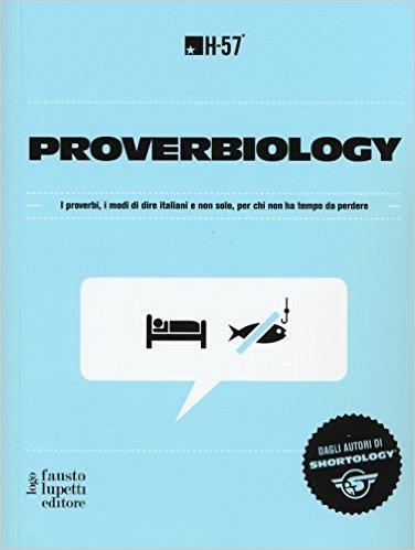 Proverbiology. I proverbi, i modi di dire italiani e non solo, per chi non ha tempo da perdere H-57