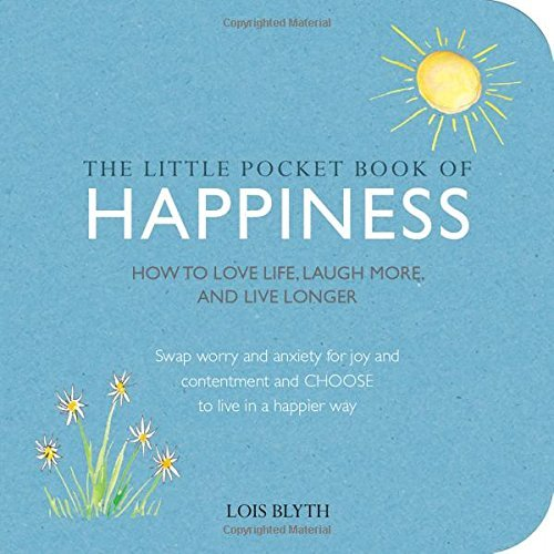 The Little Pocket Book of Happiness -How to love life, laugh more, and live longer Lois Blyth