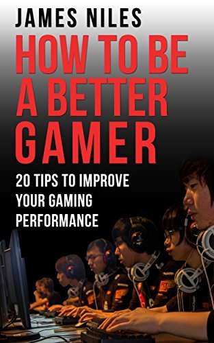 How To Be A Better Gamer: 20 Tips To Improve Your Gaming Performance  by  James Niles