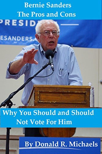 Bernie Sanders: The Pros and Cons: Why You Should and Should Not Vote For Him Donald Michaels