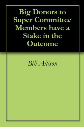 Big Donors to Super Committee Members have a Stake in the Outcome  by  Bill Allison