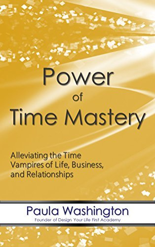Power of Time Mastery: Alleviating the Time Vampires of Life, Business, and Relationships  by  Paula Washington