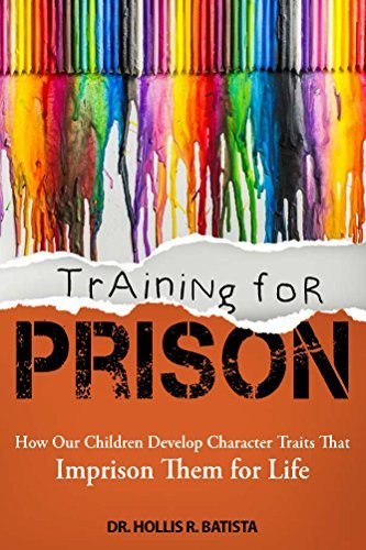 Training for Prison: How Our Children Develop Character Traits That Imprison Them for Life Hollis Batista