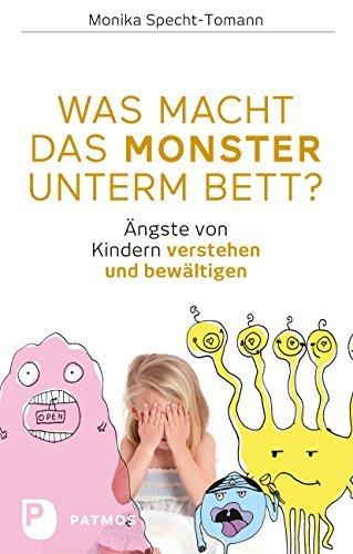 Was macht das Monster unterm Bett?: Ängste von Kindern verstehen und bewältigen Monika Specht-Tomann