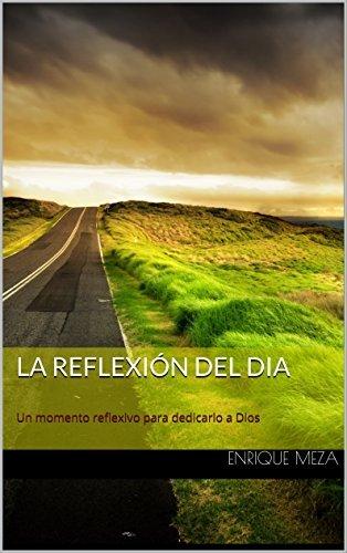 La Reflexión del Dia: Un momento reflexivo para dedicarlo a Dios  by  Enrique Meza