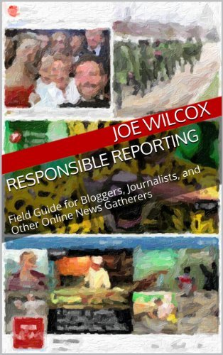 Responsible Reporting: Field Guide for Bloggers, Journalists, and Other Online News Gatherers Joe Wilcox