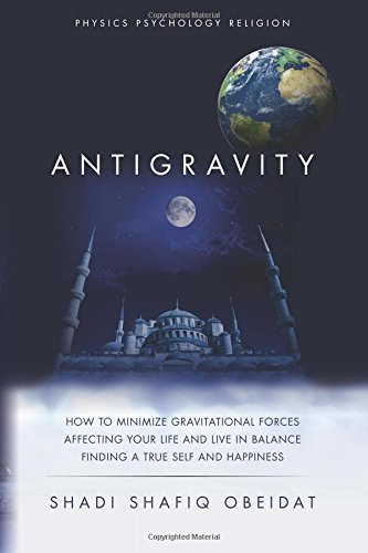Antigravity: How to Minimize Gravitational Forces Affecting Your Life and Live in Balance Finding a True Self and Happiness Shadi Shafiq Obeidat