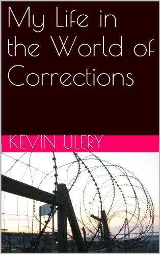 My Life in the World of Corrections  by  Kevin Ulery