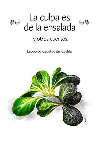 La culpa es de la ensalada y otros cuentos: primera parte de la colección de cuentos. Leopoldo Ceballos del Castillo