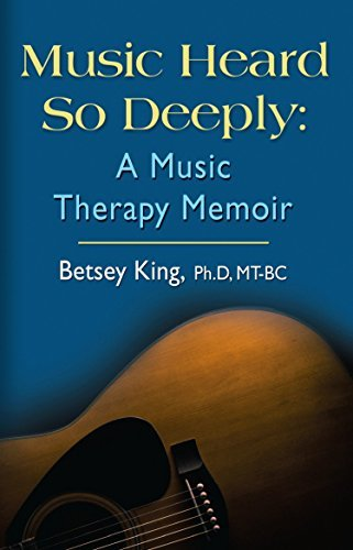 Music Heard So Deeply: A Music Therapy Memoir Betsey King