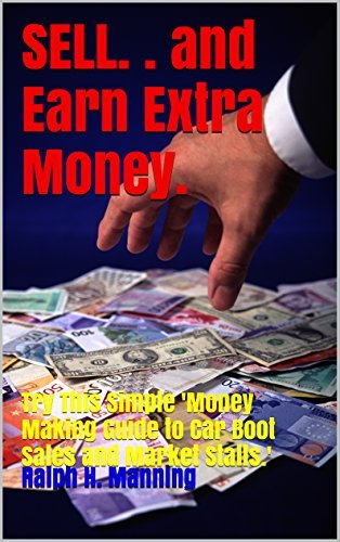 SELL. . and Earn Extra Money.: Try This Simple Money Making Guide to Car Boot Sales and Market Stalls.  by  Ralph H. Manning