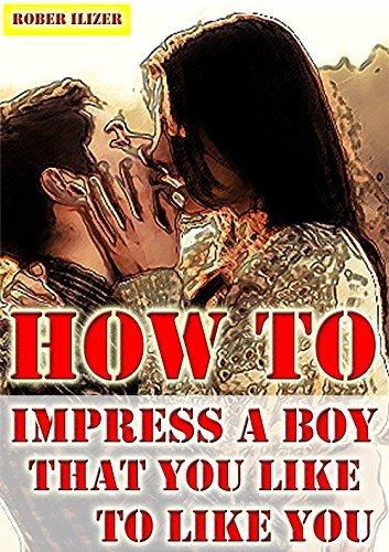 HOW TO IMPRESS A BOY YOU LIKE TO LIKE YOU ROBERT ILIZER