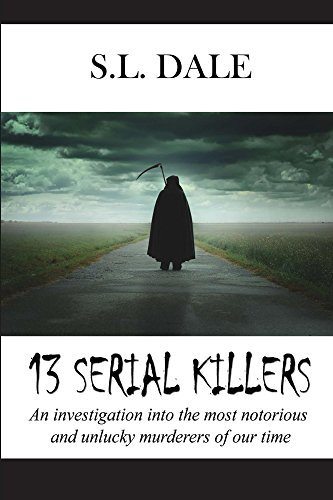 13 Serial Killers: An investigation into the most notorious and unlucky murderers of our time S.L. Dale