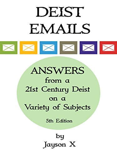 Deist Emails: Answers from a 21st Century Deist on a Variety of Subjects Jayson X