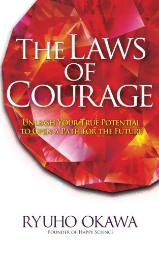 The Laws of Courage: Unleash Your True Potential to Open a Path for the Future  by  Ryuho Okawa