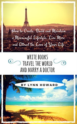Write Books, Travel the World and Marry a Doctor: How to Create, Develop and Maintain a Meaningful Lifestyle, Live More and Attract the Love of Your Life (Legendary Lifestyle Series Book 1)  by  Lynn Howard