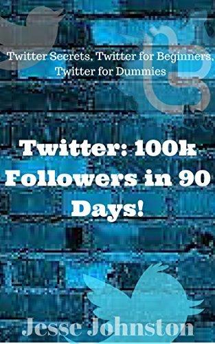 Twitter: 100k Followers in 90 Days!: Twitter Secrets, Twitter for Beginners, Twitter for Dummies Jesse Johnston