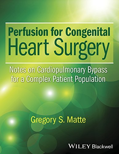 Perfusion for Congenital Heart Surgery: Notes on Cardiopulmonary Bypass for a Complex Patient Population  by  Gregory S. Matte