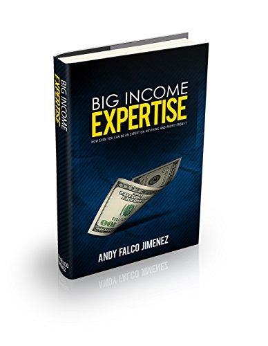 BIG Income Expertise: How EVEN YOU can be an expert on ANYTHING and how to profit from it  by  Andy Falco Jimenez