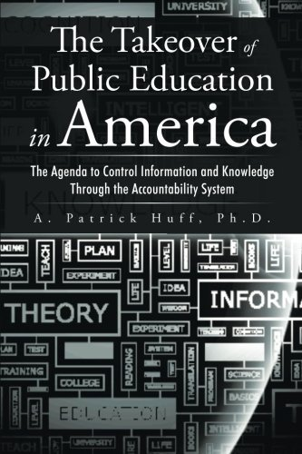 The Takeover of Public Education in America: The Agenda to Control Information and Knowledge Through the Accountability System  by  A. Patrick Huff
