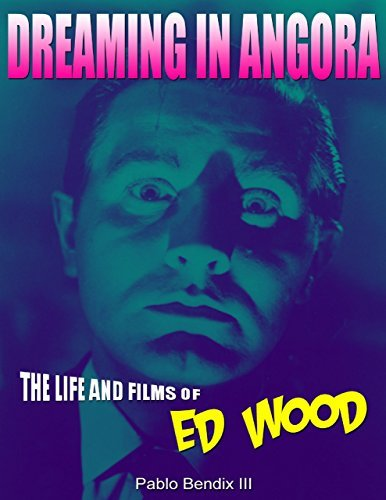 Dreaming In Angora: The Life and Films of Ed Wood  by  Pablo Bendix III
