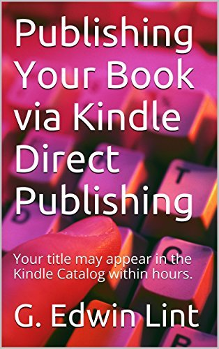Publishing Your Book via Kindle Direct Publishing: Your title may appear in the Kindle Catalog within hours. G. Edwin Lint