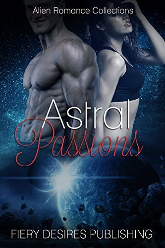 Alien Romance: Astral Passions (Paranormal Scifi Romance Collection) (New Adult Alpha Alien Short Stories) Fiery Desires