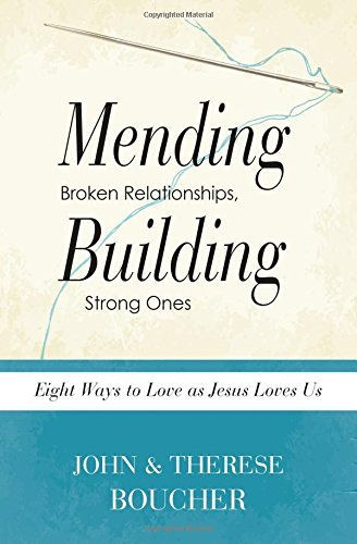 Mending Broken Relationships, Building Strong Ones: Eight Ways to Love as Jesus Loves Us John And Therese Boucher