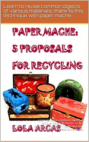 PAPER MACHE: 5 PROPOSALS FOR RECYCLING: Learn to reuse common objects of various materials, thanks to this technique with paper mache. (Paper Mache: practical ... tutorial for your creative crafts. Book 3)  by  Lola Arcas